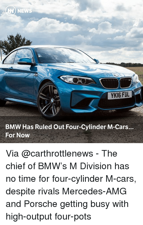 Porsche: NEWS  YKI6 FDL  BMW Has Ruled Out Four-Cylinder M-Cars.  For Now Via @carthrottlenews - The chief of BMW's M Division has no time for four-cylinder M-cars, despite rivals Mercedes-AMG and Porsche getting busy with high-output four-pots