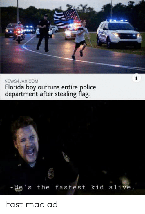 Police: NEWS4 JAX.COM  Florida boy outruns entire police  department after stealing flag.  - He's the fastest kid alive. Fast madlad