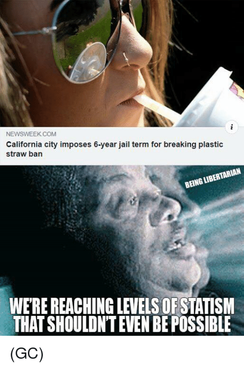 newsweek: NEWSWEEK COM  California city imposes 6-year jail term for breaking plastic  straw ban  BEING LIBERTARIAN  WE'RE REACHING LEVELS OFSTATISNM  THAT SHOULDN'T EVEN BE POSSIBLE (GC)