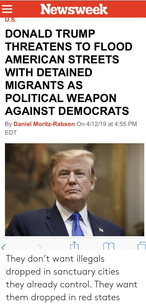 Donald Trump, Control, and American: Newsweek  DONALD TRUMP  THREATENS TO FLOOD  AMERICAN STREETSS  WITH DETAINED  MIGRANTS AS  POLITICAL WEAPON  AGAINST DEMOCRATS  By Daniel Moritz-Rabson On 4/12/19 at 4:55 PM  EDT They don't want illegals dropped in sanctuary cities they already control. They want them dropped in red states