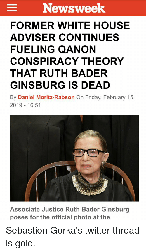 Friday, Twitter, and White House: Newsweek  FORMER WHITE HOUSE  ADVISER CONTINUES  FUELING QANON  CONSPIRACY THEORY  THAT RUTH BADER  GINSBURG IS DEAD  By Daniel Moritz-Rabson On Friday, February 15,  2019 16:51  Associate Justice Ruth Bader Ginsburg  poses for the official photo at the