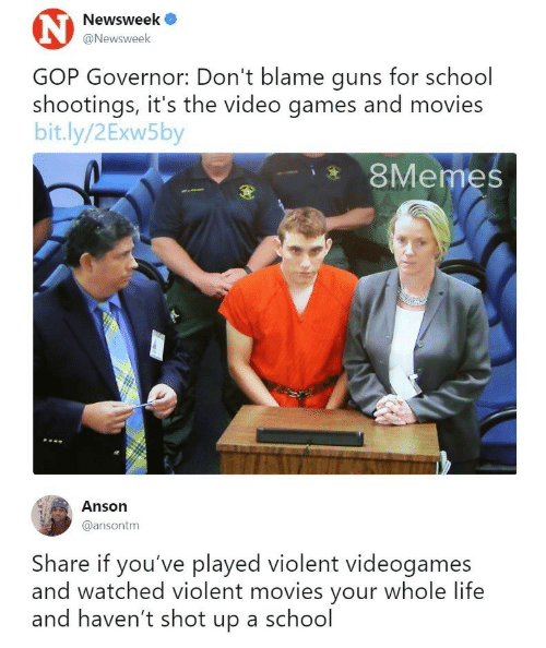 newsweek: Newsweek  @Newsweek  GOP Governor: Don't blame guns for school  shootings, it's the video games and movies  bit.ly/2Exw5by  8Memes  Anson  @ansontm  Share if you've played violent videogames  and watched violent movies your whole life  and haven't shot up a school