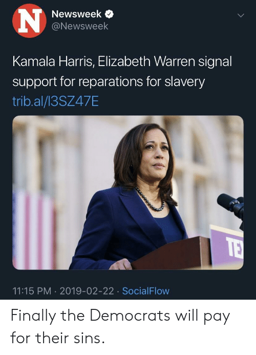 Elizabeth Warren, Slavery, and Kamala Harris: Newsweek  @Newsweek  Kamala Harris, Elizabeth Warren signal  support for reparations for slavery  trib.al/13SZ47E  11:15 PM 2019-02-22 SocialFlow Finally the Democrats will pay for their sins.