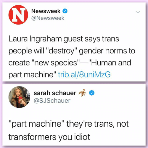 """newsweek: Newsweek  @Newsweek  Laura Ingraham guest says trans  people will """"destroy"""" gender norms to  create """"new species"""" Human and  part machine"""" trib.al/8uniMzG  sarah schauer *  @SJSchauer  """"part machine"""" they're trans, not  transformers you idiot"""