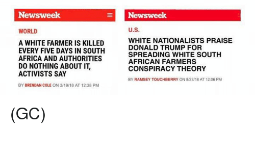 newsweek: Newsweek  Newsweek  WORLD  U.S.  A WHITE FARMER IS KILLED  EVERY FIVE DAYS IN SOUTH  AFRICA AND AUTHORITIES  DO NOTHING ABOUT IT,  ACTIVISTS SAY  BY BRENDAN COLE ON 3/19/18 AT 12:38 PM  WHITE NATIONALISTS PRAISE  DONALD TRUMP FOR  SPREADING WHITE SOUTH  AFRICAN FARMERS  CONSPIRACY THEORY  BY RAMSEY TOUCHBERRY ON 8/23/18 AT 12:06 PM (GC)