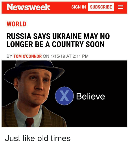 Ukraine: Newsweek  SIGN IN  MNI SUBSCRIBE  WORLD  RUSSIA SAYS UKRAINE MAY NO  LONGER BE A COUNTRY SOON  BY TOM O'CONNOR ON 1/15/19 AT 2:11 PM  Believe Just like old times