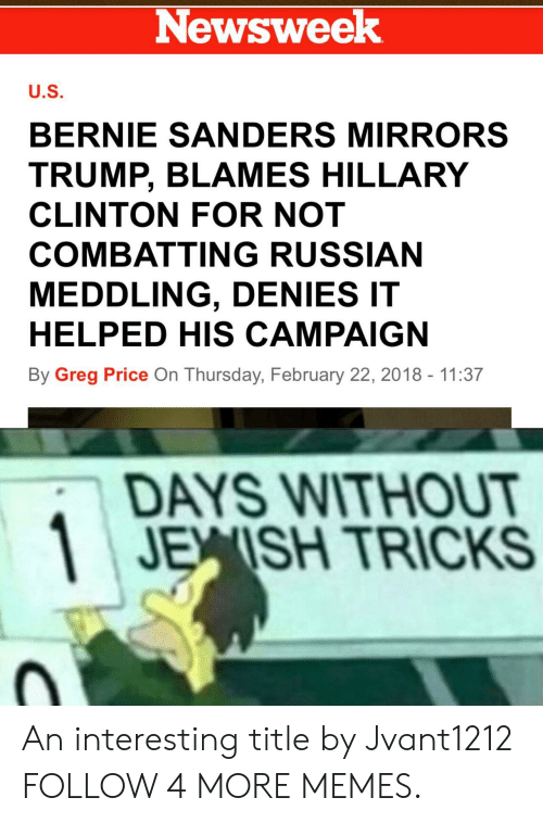 newsweek: Newsweek  U.S.  BERNIE SANDERS MIRRORS  TRUMP, BLAMES HILLARY  CLINTON FOR NOT  COMBATTING RUSSIAN  MEDDLING, DENIES IT  HELPED HIS CAMPAIGN  By Greg Price On Thursday, February 22, 2018 - 11:37  DAYS WITHOUT  JEISH TRICKS An interesting title by Jvant1212 FOLLOW 4 MORE MEMES.