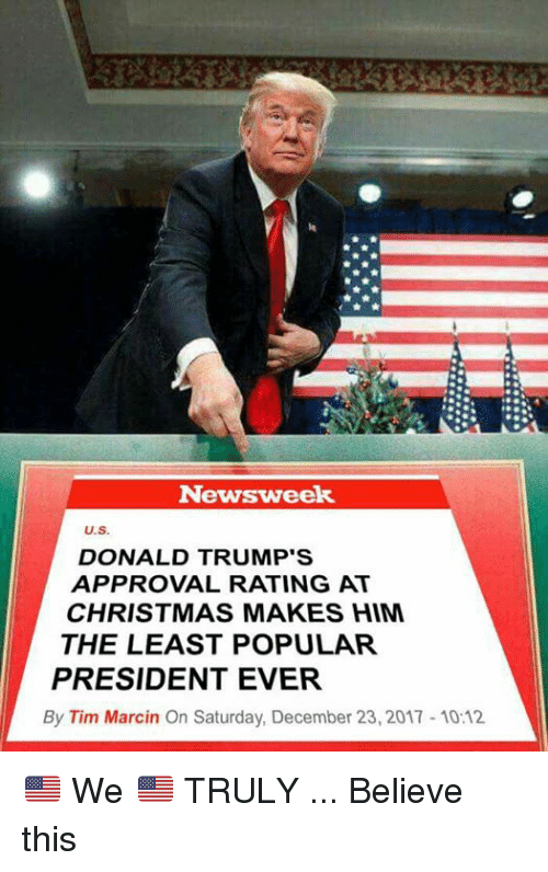 newsweek: Newsweek  U.S.  DONALD TRUMP'S  APPROVAL RATING AT  CHRISTMAS MAKES HIM  THE LEAST POPULAR  PRESIDENT EVER  By Tim Marcin On Saturday, December 23, 2017 10:12 🇺🇸 We 🇺🇸 TRULY ... Believe this