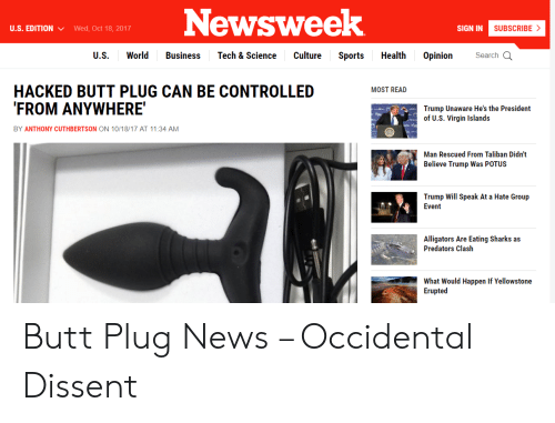 Occidental Dissent: Newsweek  U.S. EDITIONWed, Oct 18, 2017  SIGN IN  SUBSCRIBE >  U.S. World Business Tech & Science Culture Sports Health Opinion Search Q  HACKED BUTT PLUG CAN BE CONTROLLED  FROM ANYWHERE  MOST READ  Trump Unaware He's the President  of U.S. Virgin Islands  BY ANTHONY CUTHBERTSON ON 10/18/17 AT 11:34 AM  Man Rescued From Taliban Didn't  Believe Trump Was POTUS  Trump Will Speak At a Hate Group  Event  Alligators Are Eating Sharks as  Predators Clash  What Would Happen If Yellowstone  Erupted Butt Plug News – Occidental Dissent