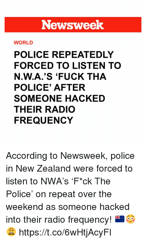 newsweek: Newsweek  WORLD  POLICE REPEATEDLY  FORCED TO LISTEN TO  N.W.A.'S 'FUCK THA  POLICE' AFTER  SOMEONE HACKED  THEIR RADIO  FREQUENCY According to Newsweek, police in New Zealand were forced to listen to NWA's 'F*ck  The Police' on repeat over the weekend as someone hacked into their radio frequency! 🇳🇿😳😩 https://t.co/6wHtjAcyFI