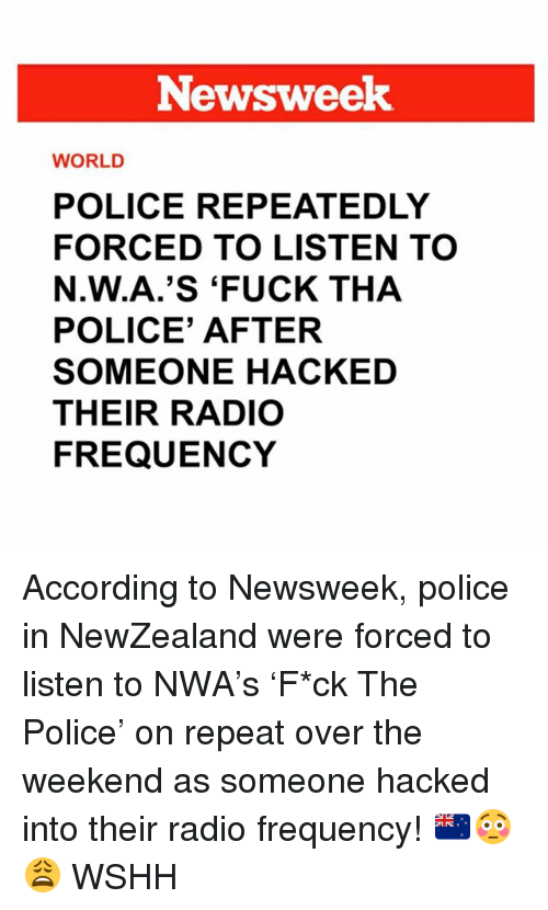newsweek: Newsweek  WORLD  POLICE REPEATEDLY  FORCED TO LISTEN TO  N.W.A.'S 'FUCK THA  POLICE' AFTER  SOMEONE HACKED  THEIR RADIO  FREQUENCY According to Newsweek, police in NewZealand were forced to listen to NWA's 'F*ck The Police' on repeat over the weekend as someone hacked into their radio frequency! 🇳🇿😳😩 WSHH