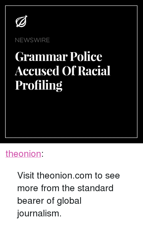 """bearer: NEWSWIRE  Grammar Police  Accused Of Racial  Profiling <p><a href=""""http://theonion.tumblr.com/post/162170344130/visit-theonioncom-to-see-more-from-the-standard"""" class=""""tumblr_blog"""">theonion</a>:</p>  <blockquote><p>Visit theonion.com to see more from the standard bearer of global journalism.<br/></p></blockquote>"""
