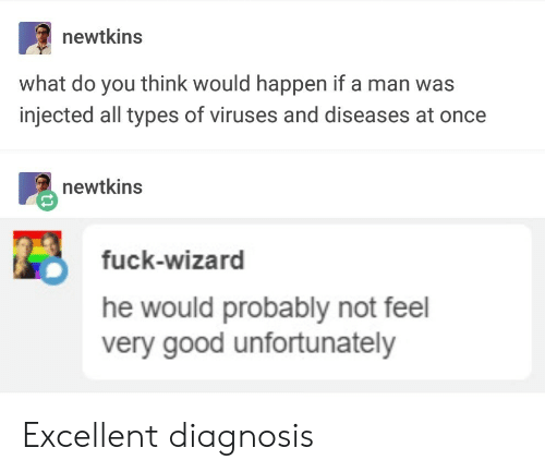 Injected: newtkins  what do you think would happen if a man was  injected all types of viruses and diseases at once  newtkins  fuck-wizard  he would probably not feel  very good unfortunately Excellent diagnosis