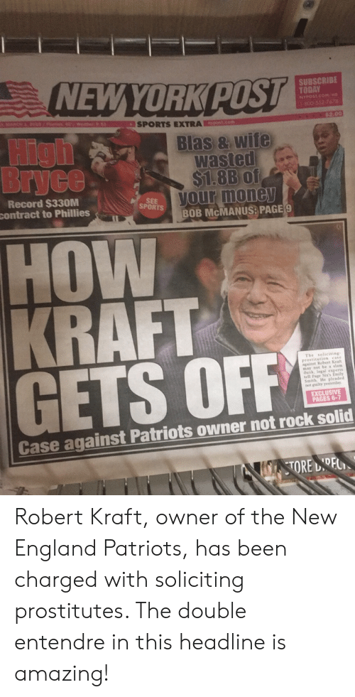 England, Funny, and New England Patriots: NEWYORKPOST  SUBSCRIBE  TODAY  NYPOST.COM/HND  SPORTS EXTRA  Blas & wife  wasted  $1.8B of  our mone  BOB McMANUSE PAGE  Bryce  Record $330M  contract to Phillies  SEE  SPORTS  HOW  The soliciting  prostitution case  against Robert Kralt  may not be a slam  GETS OFF  tell Page Sis  Smith He pleaded  not guilty yesterday  EXCLUSIVE  PAGES 6-7  Case against Patriots owner not rock solid Robert Kraft, owner of the New England Patriots, has been charged with soliciting prostitutes. The double entendre in this headline is amazing!