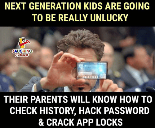 unlucky: NEXT GENERATION KIDS ARE GOING  TO BE REALLY UNLUCKY  LAUGHING  THEIR PARENTS WILL KNOW HOW TO  CHECK HISTORY, HACK PASSWORD  & CRACK APP LOCKS