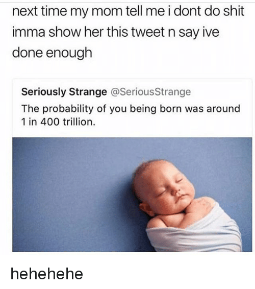 Hehehehe: next time my mom tell me i dont do shit  imma show her this tweet n say ive  done enough  Seriously Strange @SeriousStrange  The probability of you being born was around  1 in 400 trillion. hehehehe