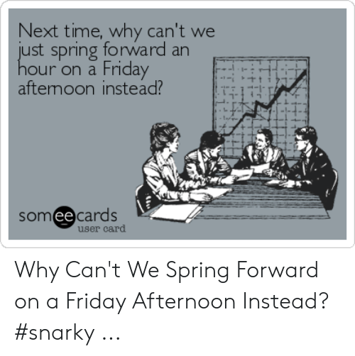 Funny Spring Memes: Next time, why can't we  ust spring forward an  hour on a Friday  aftemoon instead?  somee cards  user card Why Can't We Spring Forward on a Friday Afternoon Instead? #snarky ...