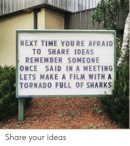 Film: NEXT TIME YOURE AFRAID  TO SHARE IDEAS  REMEMBER SOMEONE  ONCE SAID IN A MEETING  LETS MAKE A FILM WITHA  TORNADO FULL OF SHARKS Share your ideas
