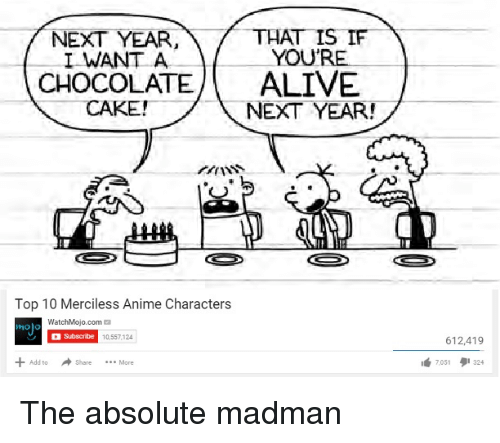 Anime, Add, and Com: NEXT YEAR,THAT IS IF  I WANT A  YOU  CHOCOLATEALIVE  NEXT YEAR!  ANSS  Top 10 Merciless Anime Characters  ino)  WatchMojo.com  holo  10,557,124  612,419  Add to  Share More  7051タ1324 <p>The absolute madman</p>