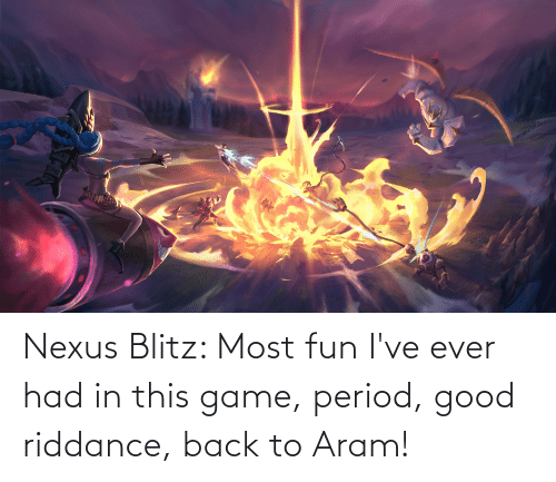 Ever Had: Nexus Blitz: Most fun I've ever had in this game, period, good riddance, back to Aram!