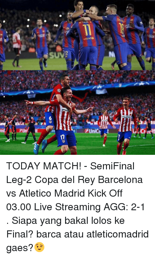 lolo: NEY MAKS  unicef  12  PIE  illusS0  PUnich st  17  assu  ah tour  /는 6  sが TODAY MATCH! - SemiFinal Leg-2 Copa del Rey Barcelona vs Atletico Madrid Kick Off 03.00 Live Streaming AGG: 2-1 . Siapa yang bakal lolos ke Final? barca atau atleticomadrid gaes?😉