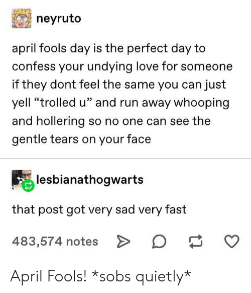 """April Fools: neyruto  april fools day is the perfect day to  confess your undying love for someone  if they dont feel the same you can just  yell """"trolled u"""" and run away whooping  and hollering so no one can see the  gentle tears on your face  lesbianathogwarts  that post got very sad very fast  483,574 notes > April Fools! *sobs quietly*"""
