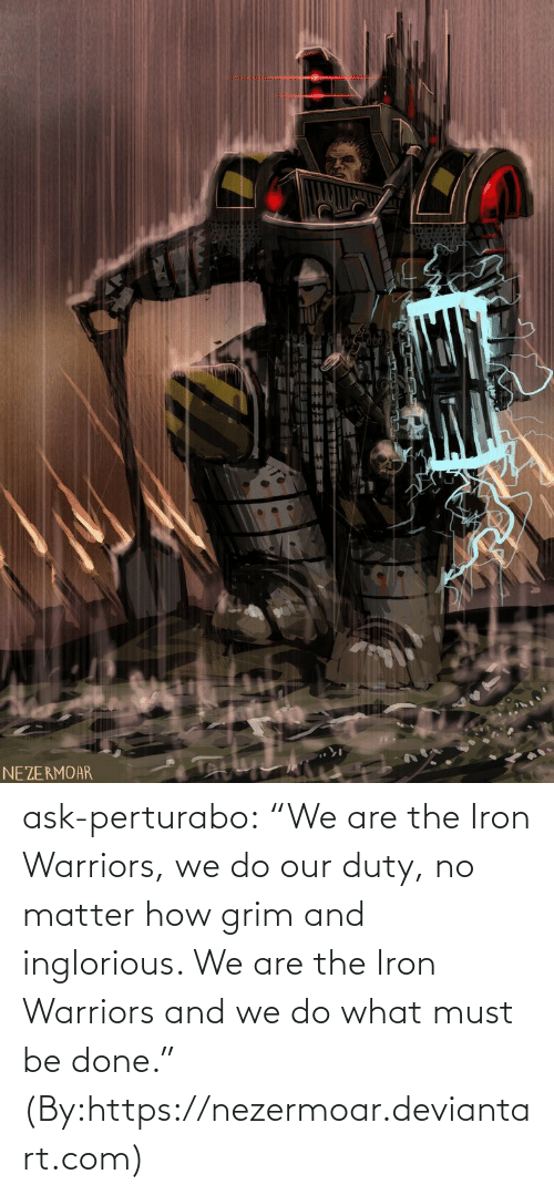 "iron: NEZERMOAR ask-perturabo:  ""We are the Iron Warriors, we do our duty, no matter how grim and inglorious. We are the Iron Warriors and we do what must be done.""  (By:https://nezermoar.deviantart.com)"