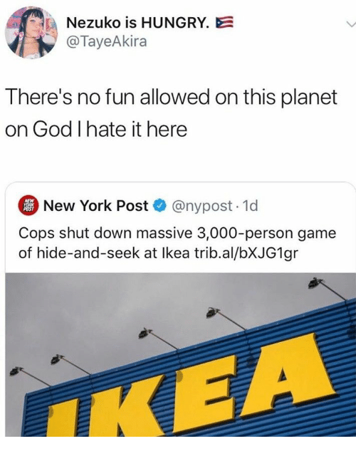 God, Hungry, and Ikea: Nezuko is HUNGRY.E  @TayeAkira  There's no fun allowed on this planet  on God I hate it here  New York Post @nypost. 1d  NEW  YORK  POST  Cops shut down massive 3,000-person game  of hide-and-seek at Ikea trib.al/BXJG1 gr  IKEA
