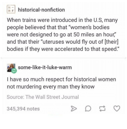 "Bodies , Respect, and Wall Street Journal: NFhistorical-nonfiction  When trains were introduced in the U.S, many  people believed that that ""women's bodies  were not designed to go at 50 miles an hour,""  and that their ""uteruses would fly out of [their]  bodies if they were accelerated to that speed.""  some-like-it-luke-warm  I have so much respect for historical women  not murdering every man they know  Source: The Wall Street Journal  345,394 notes"