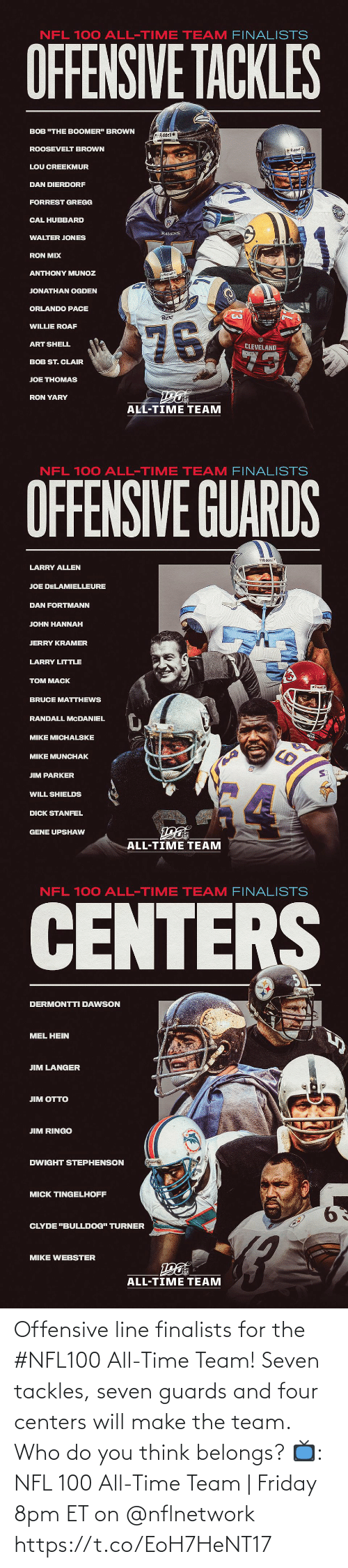 "Anthony: NFL 100 ALL-TIME TEAM FINALISTS  OFFENSIVE TACKLES  BOB ""THE BOOMER"" BROWN  Riddel  ROOSEVELT BROWN  O Riddell  LOU CREEKMUR  DAN DIERDORF  FORREST GREGG  CAL HUBBARD  RAVENS  WALTER JONES  RON MIX  ANTHONY MUNOZ  Riddell  JONATHAN OGDEN  ORLANDO PACE  Rams  76  WILLIE ROAF  ART SHELL  CLEVELAND  73  BOB ST. CLAIR  JOE THOMAS  RON YARY  ALL-TIME TEAM   NFL 100 ALL-TIME TEAM FINALISTS  OFFENSIVE GUARDS  Riddel  LARRY ALLEN  JOE DELAMIELLEURE  DAN FORTMANN  JOHN HANNAH  JERRY KRAMER  LARRY LITTLE  TOM MACK  BRUCE MATTHEWS  RANDALL MCDANIEL  MIKE MICHALSKE  MIKE MUNCHAK  JIM PARKER  WILL SHIELDS  DICK STANFEL  GENE UPSHAW  ALL-TIME TEAM   NFL 100 ALL-TIME TEAM FINALISTS  CENTERS  DERMONTTI DAWSON  MEL HEIN  JIM LANGER  ЛM OТTO  JIM RINGO  DWIGHT STEPHENSON  MICK TINGELHOFF  9.  CLYDE ""BULLDOG"" TURNER  MIKE WEBSTER  ALL-TIME TEAM Offensive line finalists for the #NFL100 All-Time Team!  Seven tackles, seven guards and four centers will make the team. Who do you think belongs?  📺: NFL 100 All-Time Team 