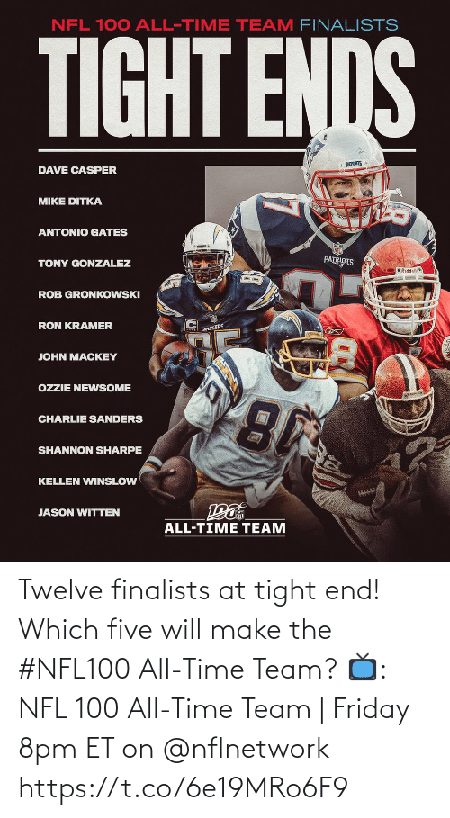 tight: NFL 100 ALL-TIME TEAM FINALISTS  TIGHT ENDS  * PATRIOTS  DAVE CASPER  MIKE DITKA  ANTONIO GATES  PATRIOTS  TONY GONZALEZ  O Riddell  ROB GRONKOWSKI  RON KRAMER  LANGERS  JOHN MACKEY  OZZIE NEWSOME  CHARLIE SANDERS  SHANNON SHARPE  KELLEN WINSLOW  JASON WITTEN  ALL-TIME TEAM Twelve finalists at tight end!  Which five will make the #NFL100 All-Time Team?  📺: NFL 100 All-Time Team | Friday 8pm ET on @nflnetwork https://t.co/6e19MRo6F9