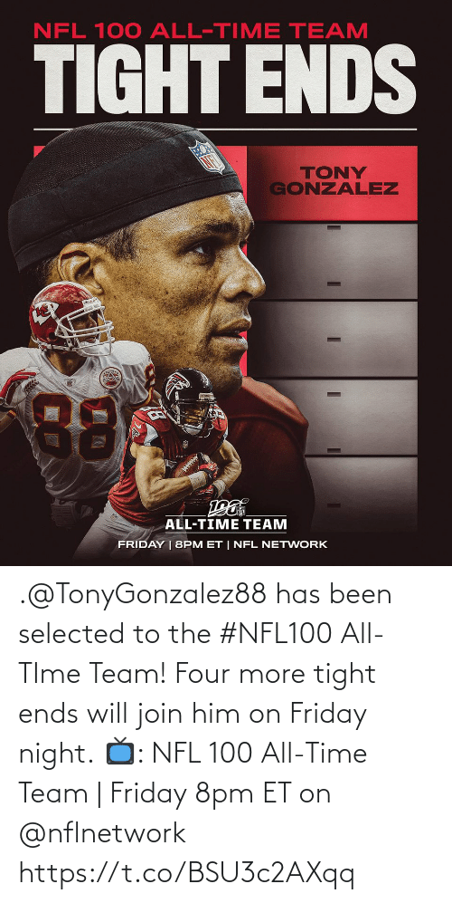 Gonzalez: NFL 100 ALL-TIME TEAM  TIGHT ENDS  TONY  GONZALEZ  88  ALL-TIME TEAM  FRIDAY | 8PM ET | NFL NETWORK .@TonyGonzalez88 has been selected to the #NFL100 All-TIme Team! Four more tight ends will join him on Friday night.  📺: NFL 100 All-Time Team | Friday 8pm ET on @nflnetwork https://t.co/BSU3c2AXqq