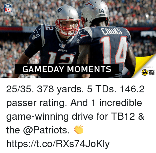 buffalo wild wings: NFL  14  UTS  GAMEDAY MOMENTS  PRESENTED BY  BUFFALO  WILD  WINGS 25/35. 378 yards. 5 TDs. 146.2 passer rating.  And 1 incredible game-winning drive for TB12 & the @Patriots. 👏 https://t.co/RXs74JoKly