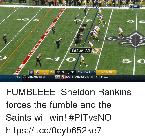 Chicago, Memes, and Nfl: NFL  1st & 10  PITeN0131 TH 0:41  -5-11 28  012-21  1ST & 10  -(12-2)  NFL CHICAGO (11-4]  14  SAN FRANCISCO 14-11)  9  FINAL FUMBLEEE.  Sheldon Rankins forces the fumble and the Saints will win! #PITvsNO https://t.co/0cyb652ke7