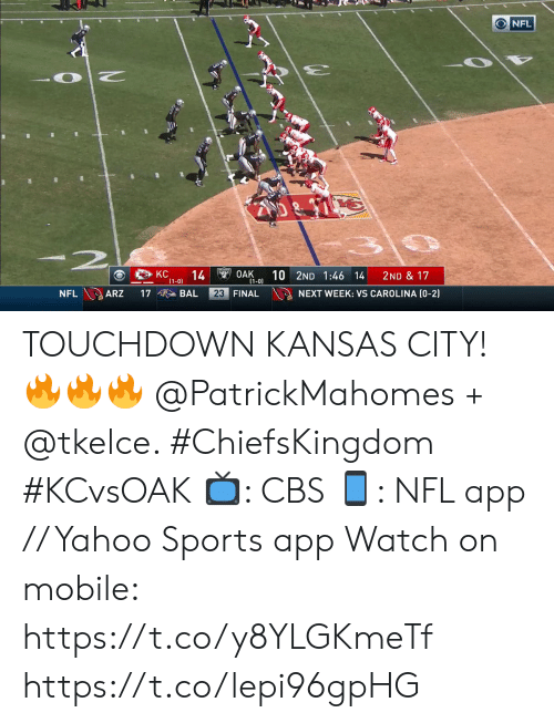 Memes, Nfl, and Sports: NFL  -2  KC  14  (1-0)  $49OAK  (1-0)  10 2ND 1:46 14  2ND & 17  NFL ARZ  23 FINAL  NEXT WEEK: VS CAROLINA (0-2)  17  BAL TOUCHDOWN KANSAS CITY! 🔥🔥🔥 @PatrickMahomes + @tkelce. #ChiefsKingdom #KCvsOAK  📺: CBS 📱: NFL app // Yahoo Sports app Watch on mobile: https://t.co/y8YLGKmeTf https://t.co/lepi96gpHG