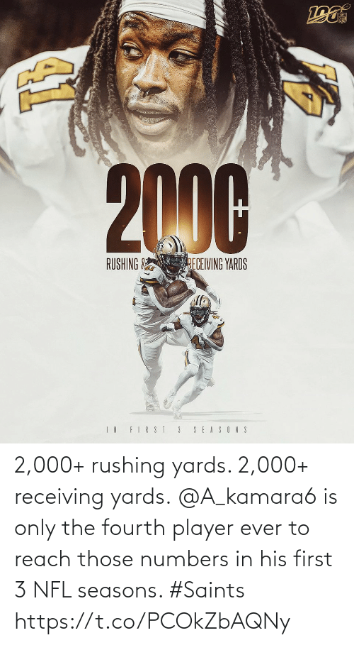 reach: NFL  2000  RUSHING &  RECEIVING YARDS  IN FIRST 3  SEASONS 2,000+ rushing yards. 2,000+ receiving yards.  @A_kamara6 is only the fourth player ever to reach those numbers in his first 3 NFL seasons. #Saints https://t.co/PCOkZbAQNy