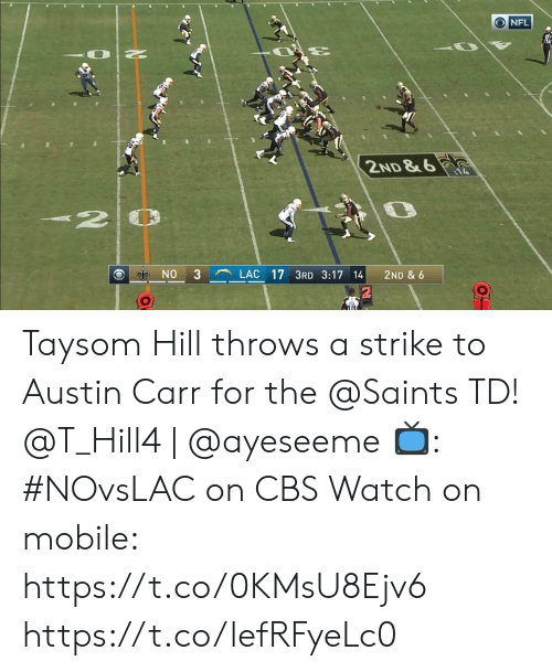 Austin: NFL  2ND & 6  NO  3  LAC 17 3RD 3:17 14  2ND & 6  O Taysom Hill throws a strike to Austin Carr for the @Saints TD!  @T_Hill4 | @ayeseeme  📺: #NOvsLAC on CBS Watch on mobile: https://t.co/0KMsU8Ejv6 https://t.co/lefRFyeLc0