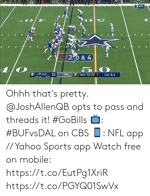 3 6: NFL  3D & 4  23  DAL  7  BUF  4TH 12:13 7  3RD & 4  (8-3)  (6-5) Ohhh that's pretty. @JoshAllenQB opts to pass and threads it! #GoBills  📺: #BUFvsDAL on CBS 📱: NFL app // Yahoo Sports app Watch free on mobile: https://t.co/EutPg1XriR https://t.co/PGYQ01SwVx