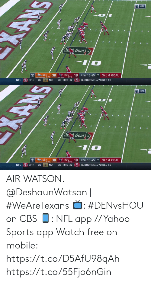 watson: NFL  3R&Goal  HOU  [8-4)  DEN  10 4TH 13:45 7  38  3RD & GOAL  (4-8)  NFL O SF•  O K. BOURNE: 6 YD REC TD  35  33 3RD :12  NO   O NFL  3R&Goal  A DEN  38  10 4TH 13:45 7  HOU  3RD & GOAL  (4-8)  (8-4)  9 K. BOURNE: 6 YD REC TD  O SF•  * NO  33 3RD :12  NFL  35 AIR WATSON.  @DeshaunWatson | #WeAreTexans  📺: #DENvsHOU on CBS 📱: NFL app // Yahoo Sports app Watch free on mobile: https://t.co/D5AfU98qAh https://t.co/55Fjo6nGin
