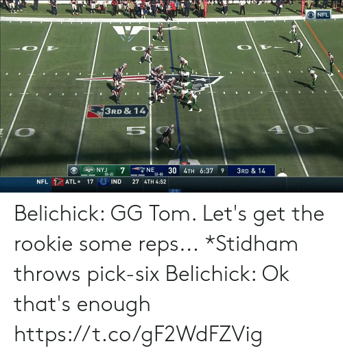 Gg, Nfl, and Belichick: NFL  3RD & 14  4 0-  NE  12-0) 3U 4TH 6:37  NYJ  7  ETS  3RD & 14  9  (0-2)  NFL ATL  17 IND  27 4TH 4:52 Belichick: GG Tom. Let's get the rookie some reps...  *Stidham throws pick-six  Belichick: Ok that's enough  https://t.co/gF2WdFZVig