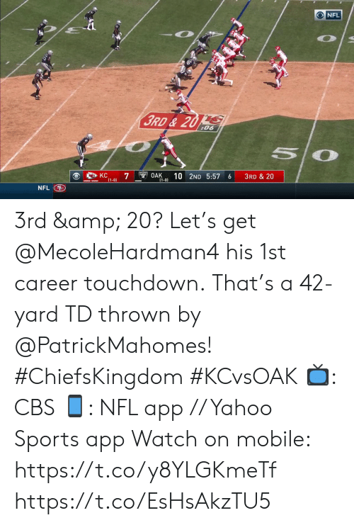 7 1: NFL  3RD& 20 S  :06  KC  7  (1-0)  OAK  10 2ND 5:57  3RD & 20  6  (1-0)  NFL 3rd & 20? Let's get @MecoleHardman4 his 1st career touchdown.  That's a 42-yard TD thrown by @PatrickMahomes! #ChiefsKingdom #KCvsOAK  📺: CBS 📱: NFL app // Yahoo Sports app Watch on mobile: https://t.co/y8YLGKmeTf https://t.co/EsHsAkzTU5