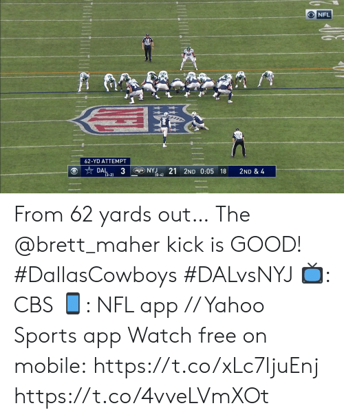 Memes, Nfl, and Sports: NFL  62-YD ATTEMPT  3  NYJ  (0-4)  21 2ND 0:05 18  DAL  2ND & 4  (3-2) From 62 yards out…  The @brett_maher kick is GOOD! #DallasCowboys #DALvsNYJ  📺: CBS 📱: NFL app // Yahoo Sports app Watch free on mobile: https://t.co/xLc7ljuEnj https://t.co/4vveLVmXOt