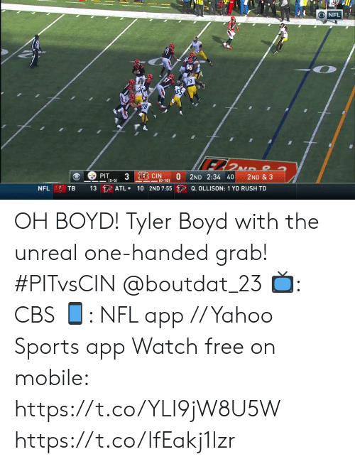 unreal: NFL  79  28  3 EBCIN  PIT  (5-5)  2ND 2:34 40  2ND & 3  (0-10)  13 ATL  10 2ND 7:55 Q. OLLISON: 1 YD RUSH TD  TB  NFL OH BOYD!  Tyler Boyd with the unreal one-handed grab! #PITvsCIN @boutdat_23  📺: CBS 📱: NFL app // Yahoo Sports app Watch free on mobile: https://t.co/YLI9jW8U5W https://t.co/lfEakj1lzr