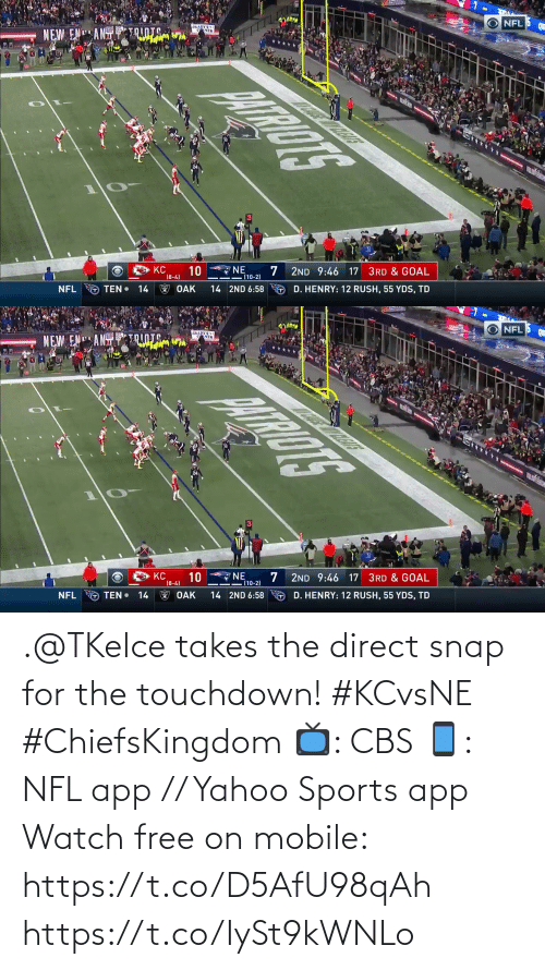 Memes, Nfl, and Sports: NFL  aADT  NEW ENANTTRINTS.  NE  (10-2)  KC  10  (8-4)  2ND 9:46 17 3RD & GOAL  W OAK  TEN •  O D. HENRY: 12 RUSH, 55 YDS, TD  NFL  14  14 2ND 6:58   NFL  NEW ENANT  ENER  wltin  10  NE  (10-2)  KC  2ND 9:46 17 3RD & GOAL  (8-4)  D. HENRY: 12 RUSH, 55 YDS, TD  O TEN • 14  T OAK  NFL  14 2ND 6:58 .@TKelce takes the direct snap for the touchdown! #KCvsNE #ChiefsKingdom  📺: CBS 📱: NFL app // Yahoo Sports app Watch free on mobile: https://t.co/D5AfU98qAh https://t.co/IySt9kWNLo