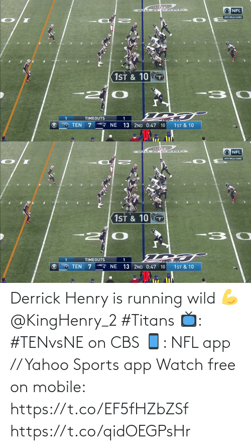 CBS: NFL  AFC WILD CARD  1ST & 10  -30  TIMEOUTS  * NE  TEN  1ST & 10  13 2ND 0:47 10   O NFL  AFC WILD CARD  1ST & 10 T  -30  -2  TIMEOUTS  13 2ND 0:47 10  TEN  NE  1ST & 10 Derrick Henry is running wild 💪 @KingHenry_2 #Titans  📺: #TENvsNE on CBS 📱: NFL app // Yahoo Sports app Watch free on mobile: https://t.co/EF5fHZbZSf https://t.co/qidOEGPsHr