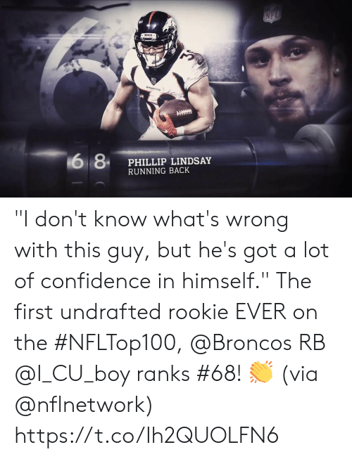 """Confidence, Memes, and Nfl: NFL  BRONCOS  BRONCOS  6 8  PHILLIP LINDSAY  RUNNING BACK """"I don't know what's wrong with this guy, but he's got a lot of confidence in himself.""""  The first undrafted rookie EVER on the #NFLTop100, @Broncos RB @I_CU_boy ranks #68! 👏 (via @nflnetwork) https://t.co/Ih2QUOLFN6"""
