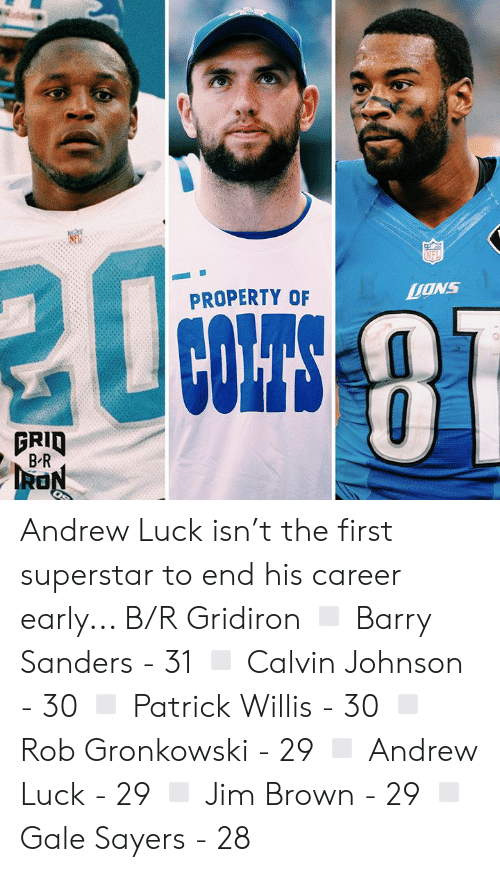 patrick willis: NFL  Cibrs&8  ONS  PROPERTY OF  COLTS  PRID  B R Andrew Luck isn't the first superstar to end his career early... B/R Gridiron ◽️ Barry Sanders - 31 ◽️ Calvin Johnson - 30 ◽️ Patrick Willis - 30 ◽️ Rob Gronkowski - 29 ◽️ Andrew Luck - 29 ◽️ Jim Brown - 29 ◽️ Gale Sayers - 28