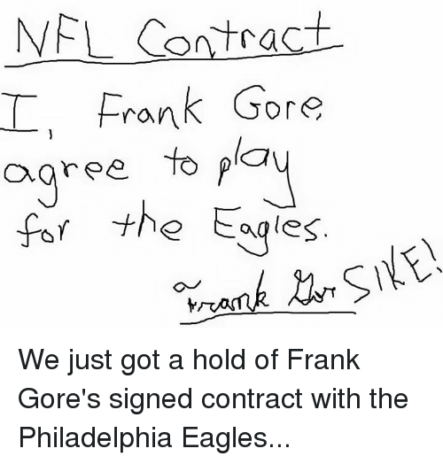Frank Gore: NFL Contract  Frank Gore  agree to  the Eagles We just got a hold of Frank Gore's signed contract with the Philadelphia Eagles...