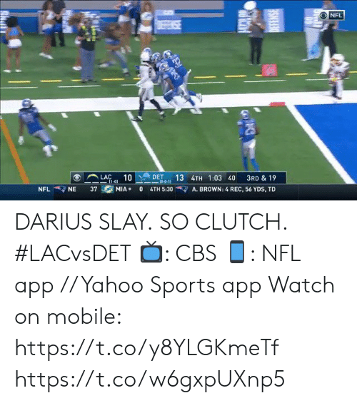 Memes, Nfl, and Sports: NFL  DEFENSE  DET  10-0-11  LAC  (1-01  10  13 4TH 1:03 40  3RD & 19  NFL  37  MIA  0  A. BROWN: 4 REC, 56 YDS, TD  NE  4TH 5:30 DARIUS SLAY.  SO CLUTCH. #LACvsDET  📺: CBS 📱: NFL app // Yahoo Sports app Watch on mobile: https://t.co/y8YLGKmeTf https://t.co/w6gxpUXnp5