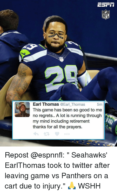 """no regret: NFL  Earl Thomas  @Earl Thomas  5m  This game has been so good to me  no regrets.. A lot is running through  my mind including retirement  thanks for all the prayers. Repost @espnnfl: """" Seahawks' EarlThomas took to twitter after leaving game vs Panthers on a cart due to injury."""" 🙏 WSHH"""